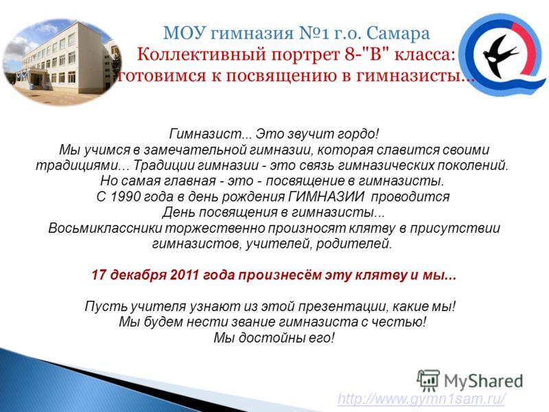 http://www.gymn1sam.ru/ Гимназист... Это звучит гордо! Мы учимся в замечательной гимназии, которая славится своими традициями... Традиции гимназии - это связь гимназических поколений. Но самая главная - это - посвящение в гимназисты. С 1990 года в де