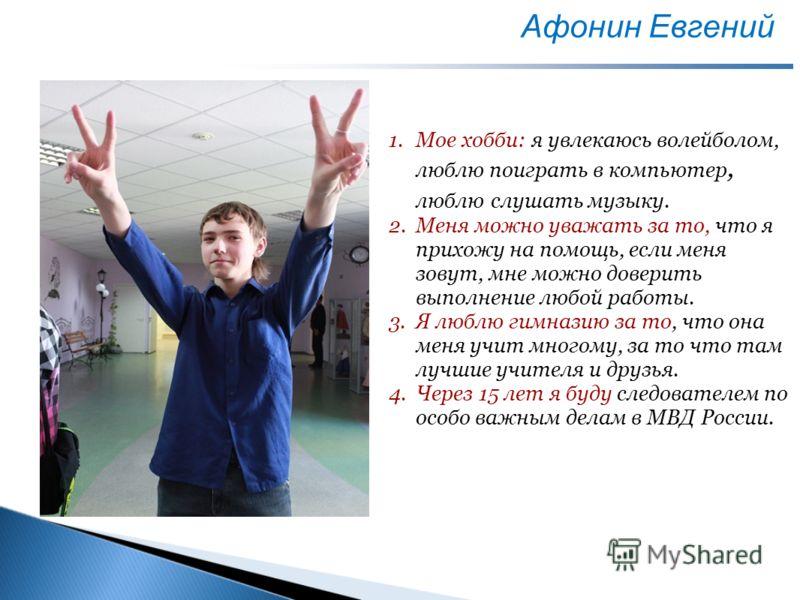 Афонин Евгений Место для фото 1.Мое хобби: я увлекаюсь волейболом, люблю поиграть в компьютер, люблю слушать музыку. 2.Меня можно уважать за то, что я прихожу на помощь, если меня зовут, мне можно доверить выполнение любой работы. 3.Я люблю гимназию