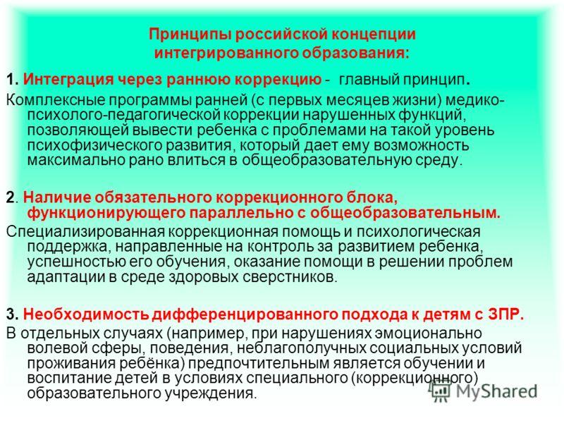 Принципы российской концепции интегрированного образования: 1. Интеграция через раннюю коррекцию - главный принцип. Комплексные программы ранней (с первых месяцев жизни) медико- психолого-педагогической коррекции нарушенных функций, позволяющей вывес