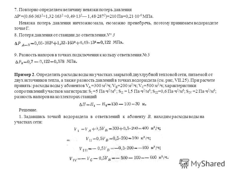 7. Повторно определяем величину невязки потерь давления ΔР'=(0.66·363 2 +1,32·163 2 +0,49·13 2 1,48·287 2 )=210 Па=0,21·10 -6 МПа. Невязка потерь давления ничтожно мала, ею можно пренебречь, поэтому принимаем водоразделе точке Г. 8. Потеря давления о