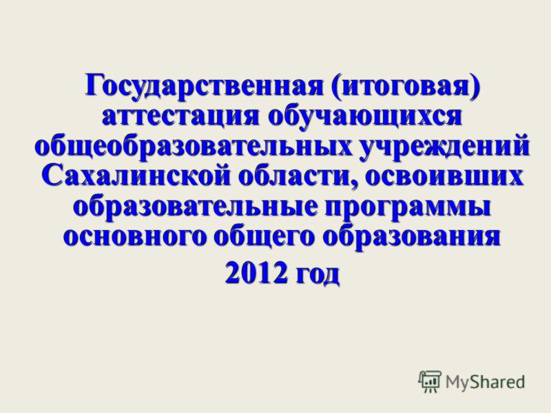 Государственная (итоговая) аттестация обучающихся общеобразовательных учреждений Сахалинской области, освоивших образовательные программы основного общего образования 2012 год