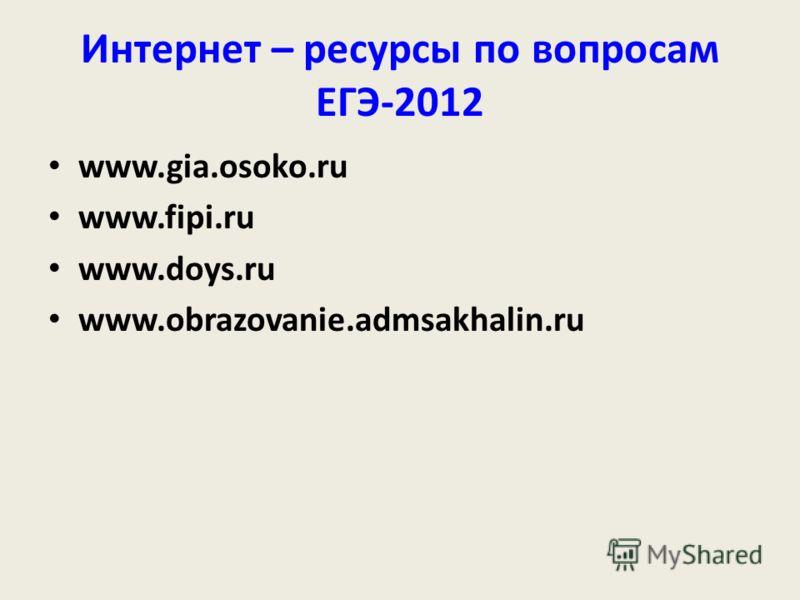 Интернет – ресурсы по вопросам ЕГЭ-2012 www.gia.osoko.ru www.fipi.ru www.doys.ru www.obrazovanie.admsakhalin.ru