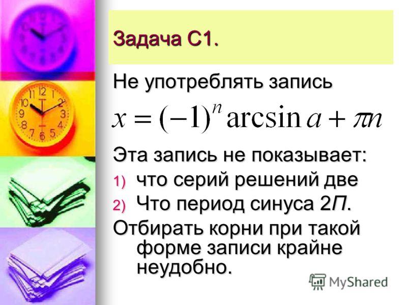Задача С1. Не употреблять запись Эта запись не показывает: 1) что серий решений две 2) Что период синуса 2П. Отбирать корни при такой форме записи крайне неудобно.