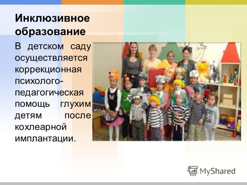 Инклюзивное образование В детском саду осуществляется коррекционная психолого- педагогическая помощь глухим детям после кохлеарной имплантации.