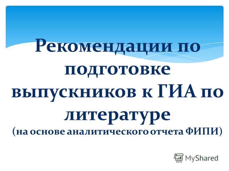 Рекомендации по подготовке выпускников к ГИА по литературе ( на основе аналитического отчета ФИПИ )