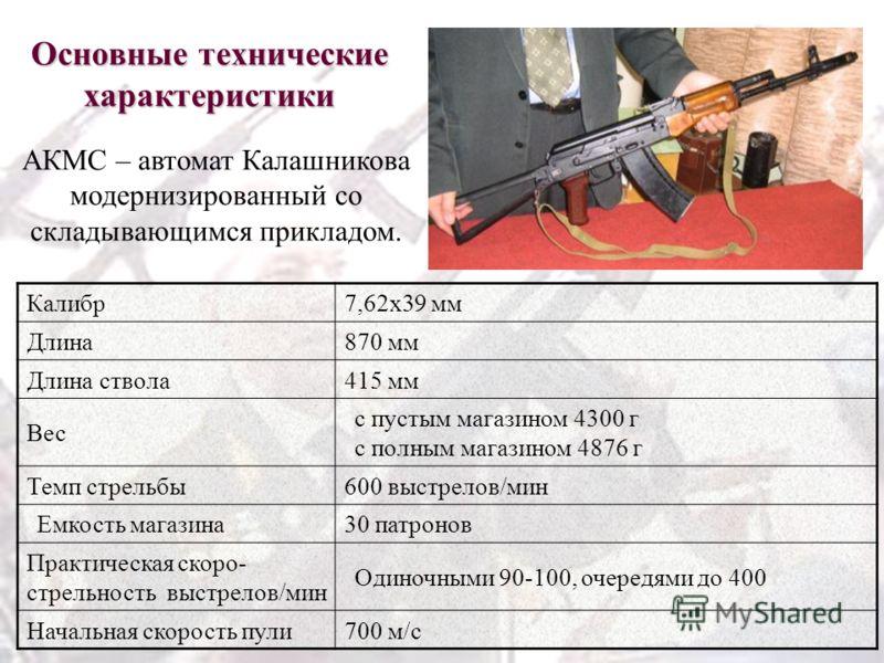 Основные технические характеристики Калибр7,62x39 мм Длина870 мм Длина ствола415 мм Вес с пустым магазином 4300 г с полным магазином 4876 г Темп стрельбы600 выстрелов/мин Емкость магазина30 патронов Практическая скоро- стрельность выстрелов/мин Одино