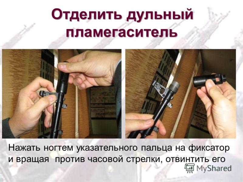 Отделить дульный пламегаситель Нажать ногтем указательного пальца на фиксатор и вращая против часовой стрелки, отвинтить его