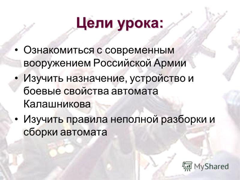 Цели урока: Ознакомиться с современным вооружением Российской Армии Изучить назначение, устройство и боевые свойства автомата Калашникова Изучить правила неполной разборки и сборки автомата