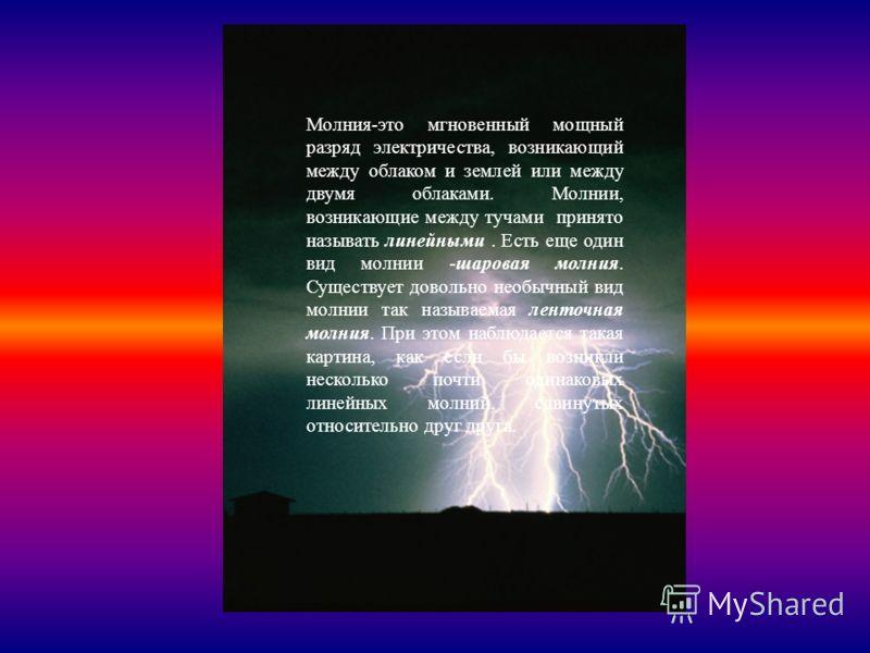 Молния-это мгновенный мощный разряд электричества, возникающий между облаком и землей или между двумя облаками. Молнии, возникающие между тучами принято называть линейными. Есть еще один вид молнии -шаровая молния. Существует довольно необычный вид м