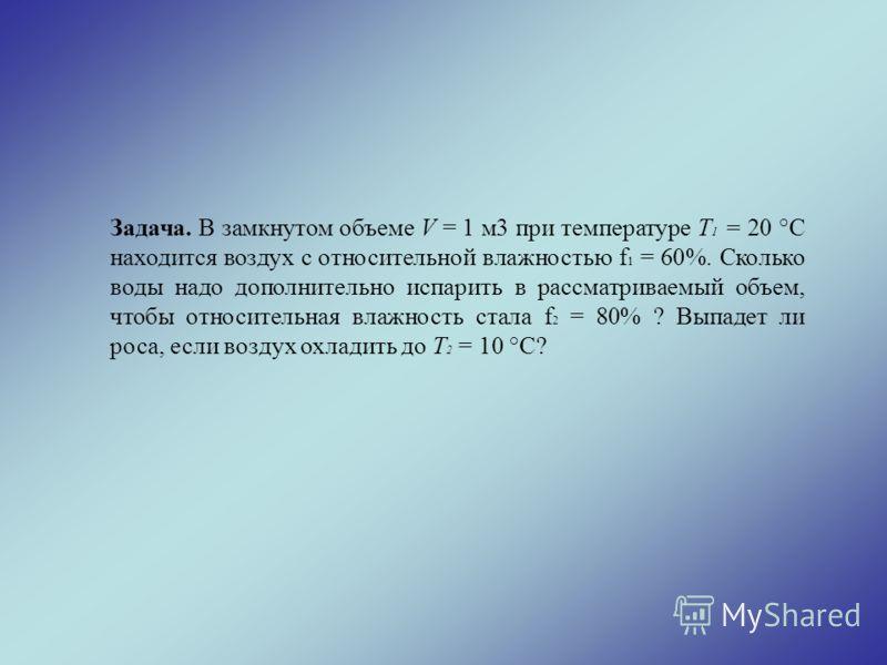 Задача. В замкнутом объеме V = 1 м3 при температуре Т 1 = 20 °С находится воздух с относительной влажностью f 1 = 60%. Сколько воды надо дополнительно испарить в рассматриваемый объем, чтобы относительная влажность стала f 2 = 80% ? Выпадет ли роса,