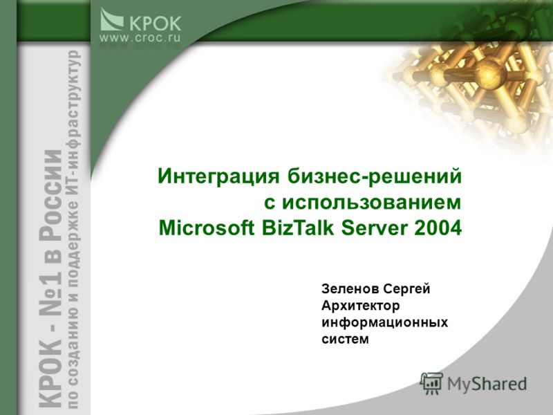 Зеленов Сергей Архитектор информационных систем Интеграция бизнес-решений с использованием Microsoft BizTalk Server 2004