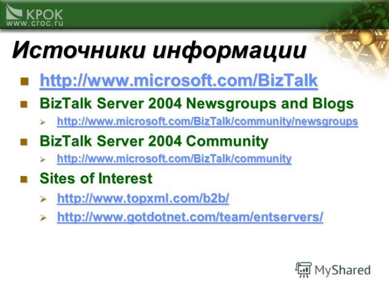 Источники информации http://www.microsoft.com/BizTalk http://www.microsoft.com/BizTalk http://www.microsoft.com/BizTalk BizTalk Server 2004 Newsgroups and Blogs BizTalk Server 2004 Newsgroups and Blogs http://www.microsoft.com/BizTalk/community/newsg