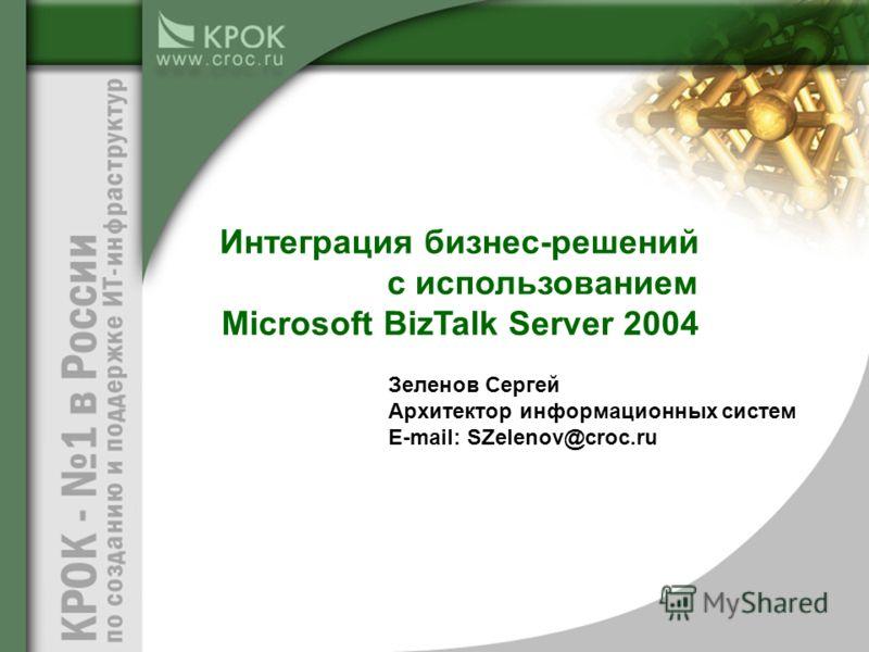Зеленов Сергей Архитектор информационных систем E-mail: SZelenov@croc.ru Интеграция бизнес-решений с использованием Microsoft BizTalk Server 2004