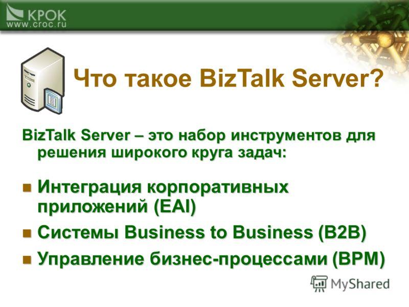 Что такое BizTalk Server? BizTalk Server – это набор инструментов для решения широкого круга задач: Интеграция корпоративных приложений (EAI) Интеграция корпоративных приложений (EAI) Системы Business to Business (B2B) Системы Business to Business (B