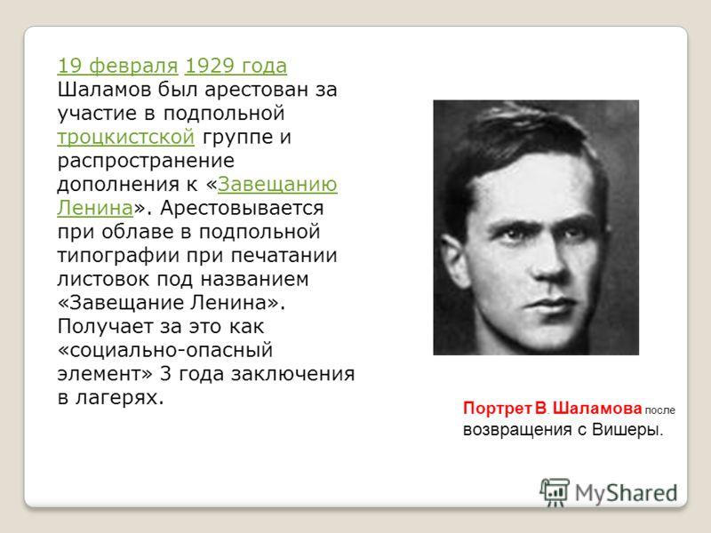 19 февраля19 февраля 1929 года Шаламов был арестован за участие в подпольной троцкистской группе и распространение дополнения к «Завещанию Ленина». Арестовывается при облаве в подпольной типографии при печатании листовок под названием «Завещание Лени