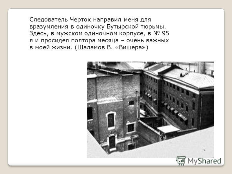 Следователь Черток направил меня для вразумления в одиночку Бутырской тюрьмы. Здесь, в мужском одиночном корпусе, в 95 я и просидел полтора месяца – очень важных в моей жизни. (Шаламов В. «Вишера»)
