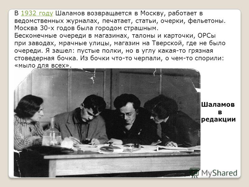 В 1932 году Шаламов возвращается в Москву, работает в ведомственных журналах, печатает, статьи, очерки, фельетоны. Москва 30-х годов была городом страшным.1932 году Бесконечные очереди в магазинах, талоны и карточки, ОРСы при заводах, мрачные улицы,