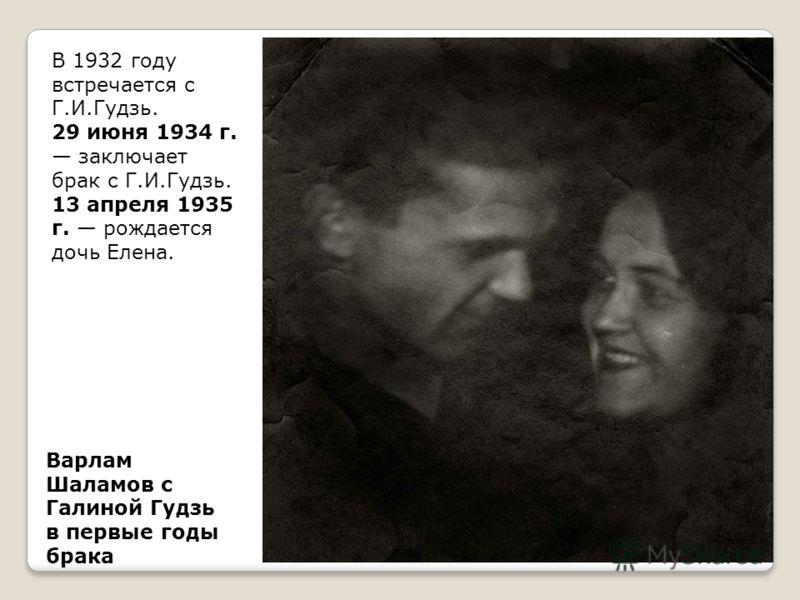 Варлам Шаламов с Галиной Гудзь в первые годы брака В 1932 году встречается с Г.И.Гудзь. 29 июня 1934 г. заключает брак с Г.И.Гудзь. 13 апреля 1935 г. рождается дочь Елена.