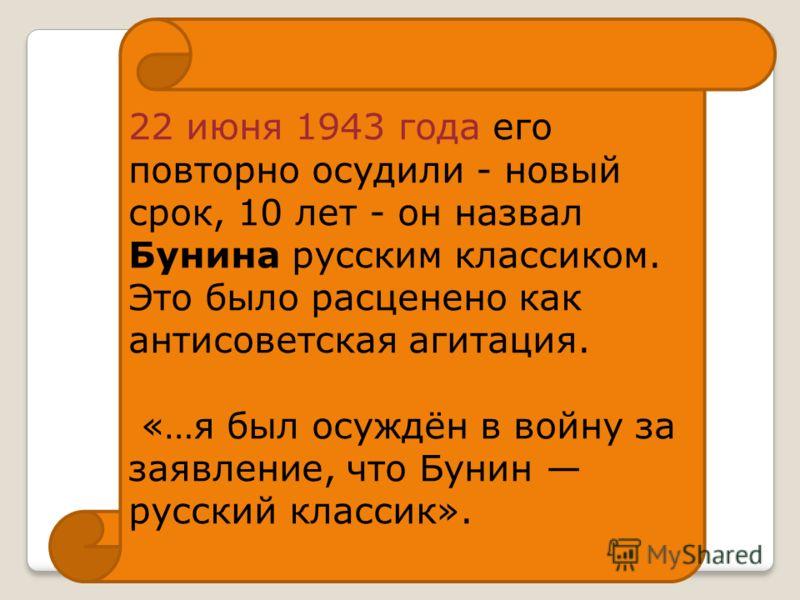 22 июня 1943 года его повторно осудили - новый срок, 10 лет - он назвал Бунина русским классиком. Это было расценено как антисоветская агитация. «…я был осуждён в войну за заявление, что Бунин русский классик».