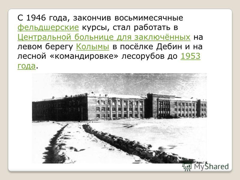 С 1946 года, закончив восьмимесячные фельдшерские курсы, стал работать в Центральной больнице для заключённых на левом берегу Колымы в посёлке Дебин и на лесной «командировке» лесорубов до 1953 года. фельдшерские Центральной больнице для заключённыхК