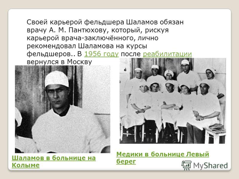 Своей карьерой фельдшера Шаламов обязан врачу А. М. Пантюхову, который, рискуя карьерой врача-заключённого, лично рекомендовал Шаламова на курсы фельдшеров.. В 1956 году после реабилитации вернулся в Москву1956 годуреабилитации Медики в больнице Левы