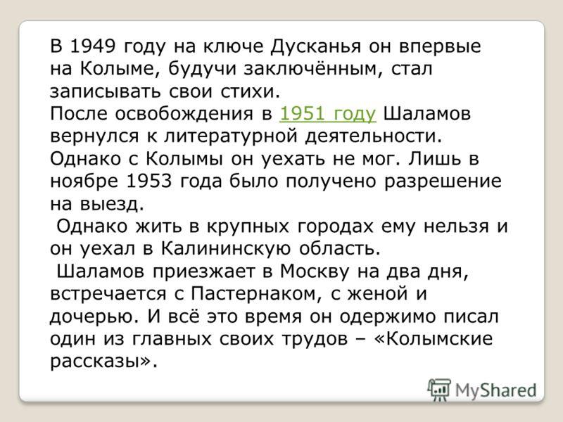 В 1949 году на ключе Дусканья он впервые на Колыме, будучи заключённым, стал записывать свои стихи. После освобождения в 1951 году Шаламов вернулся к литературной деятельности. Однако с Колымы он уехать не мог. Лишь в ноябре 1953 года было получено р