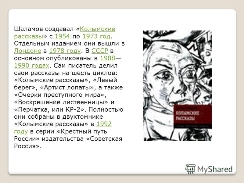Шаламов создавал «Колымские рассказы» с 1954 по 1973 год. Отдельным изданием они вышли в Лондоне в 1978 году. В СССР в основном опубликованы в 1988 1990 годах. Сам писатель делил свои рассказы на шесть циклов: «Колымские рассказы», «Левый берег», «Ар