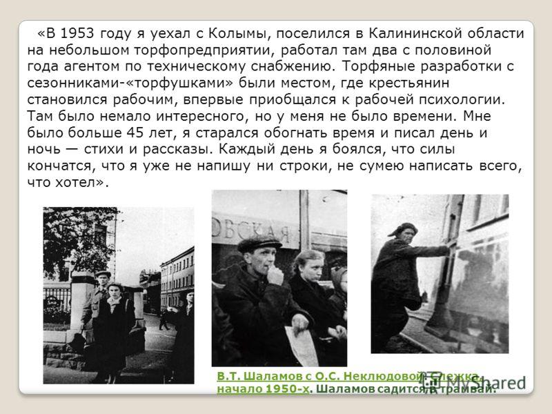 «В 1953 году я уехал с Колымы, поселился в Калининской области на небольшом торфопредприятии, работал там два с половиной года агентом по техническому снабжению. Торфяные разработки с сезонниками-«торфушками» были местом, где крестьянин становился ра