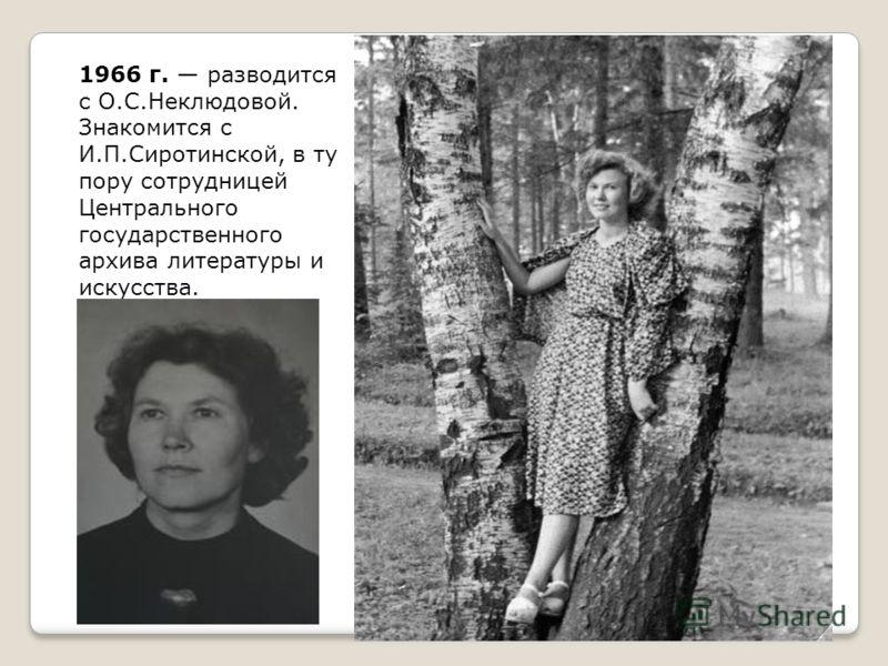 1966 г. разводится с О.С.Неклюдовой. Знакомится с И.П.Сиротинской, в ту пору сотрудницей Центрального государственного архива литературы и искусства.