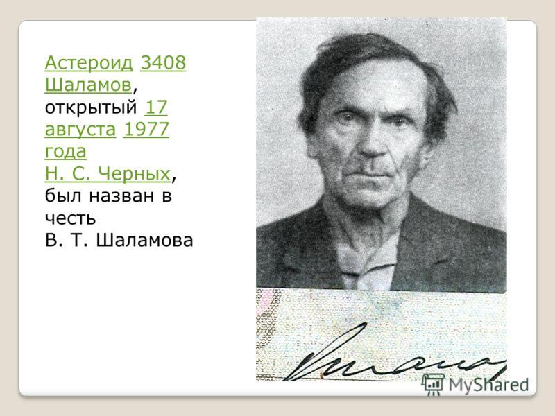 АстероидАстероид 3408 Шаламов, открытый 17 августа 1977 года Н. С. Черных, был назван в честь В. Т. Шаламова3408 Шаламов17 августа1977 года Н. С. Черных