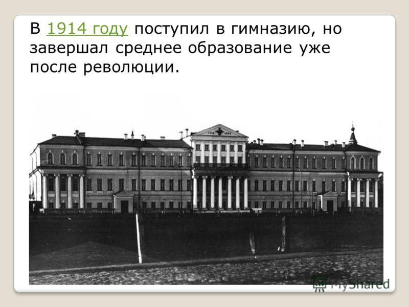 В 1914 году поступил в гимназию, но завершал среднее образование уже после революции.1914 году
