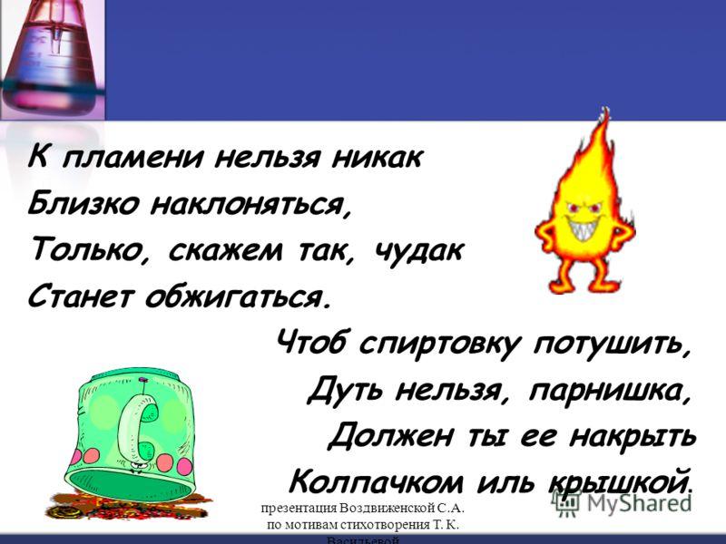 К пламени нельзя никак Близко наклоняться, Только, скажем так, чудак Станет обжигаться. Чтоб спиртовку потушить, Дуть нельзя, парнишка, Должен ты ее накрыть Колпачком иль крышкой. презентация Воздвиженской С.А. по мотивам стихотворения Т. К. Васильев