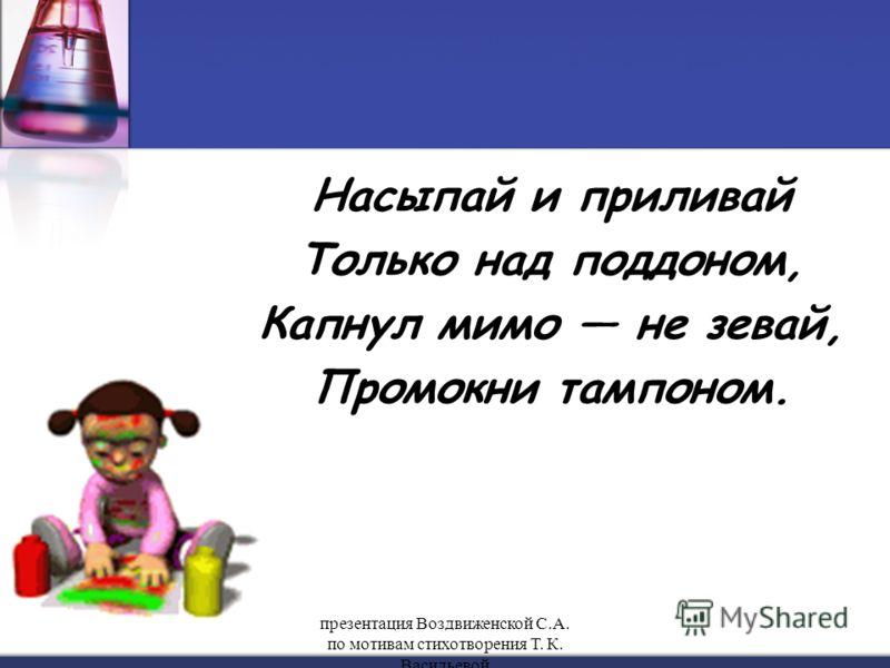 Насыпай и приливай Только над поддоном, Капнул мимо не зевай, Промокни тампоном. презентация Воздвиженской С.А. по мотивам стихотворения Т. К. Васильевой