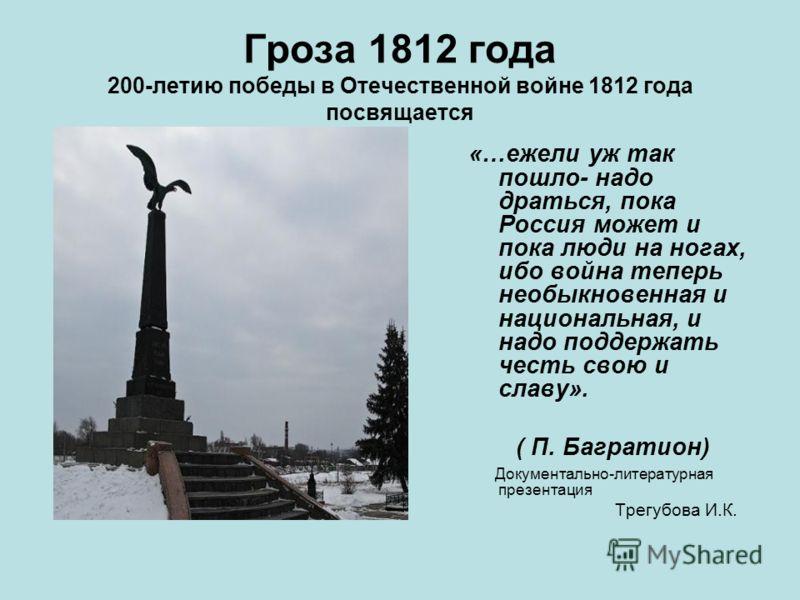 Гроза 1812 года 200-летию победы в Отечественной войне 1812 года посвящается «…ежели уж так пошло- надо драться, пока Россия может и пока люди на ногах, ибо война теперь необыкновенная и национальная, и надо поддержать честь свою и славу». ( П. Багра