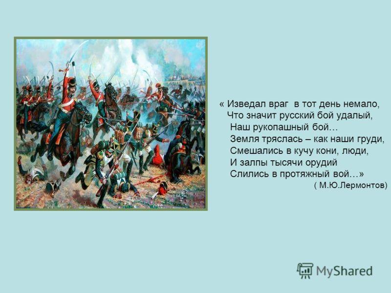 « Изведал враг в тот день немало, Что значит русский бой удалый, Наш рукопашный бой… Земля тряслась – как наши груди, Смешались в кучу кони, люди, И залпы тысячи орудий Слились в протяжный вой…» ( М.Ю.Лермонтов)