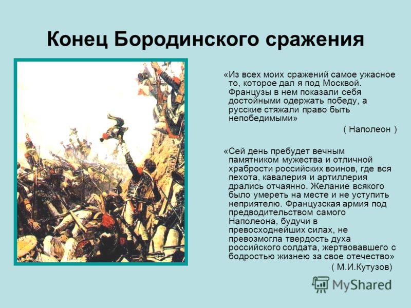 Конец Бородинского сражения «Из всех моих сражений самое ужасное то, которое дал я под Москвой. Французы в нем показали себя достойными одержать победу, а русские стяжали право быть непобедимыми» ( Наполеон ) «Сей день пребудет вечным памятником муже