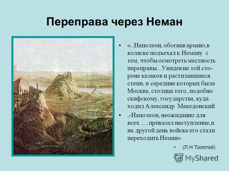 Переправа через Неман «..Наполеон, обогнав армию,в коляске подъехал к Неману с тем, чтобы осмотреть местность переправы...Увидев на той сто- роне казаков и растилавшиеся степи, в середине которых была Москва, столица того, подобно скифскому, государс