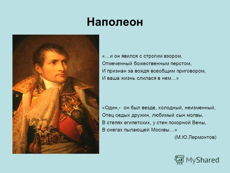 Наполеон «…и он явился с строгим взором, Отмеченный божественным перстом, И признан за вождя всеобщим приговором, И ваша жизнь слилася в нем…» «Один,- он был везде, холодный, неизменный, Отец седых дружин, любимый сын молвы, В степях египетских, у ст