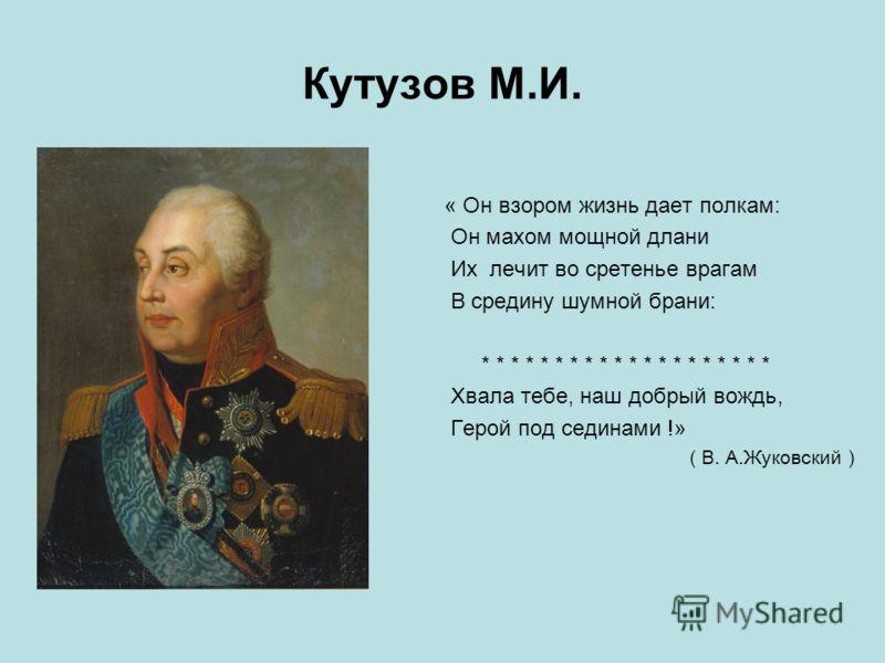 Кутузов М.И. « Он взором жизнь дает полкам: Он махом мощной длани Их лечит во сретенье врагам В средину шумной брани: * * * * * * * * * * * * * * * * * * * * Хвала тебе, наш добрый вождь, Герой под сединами !» ( В. А.Жуковский )