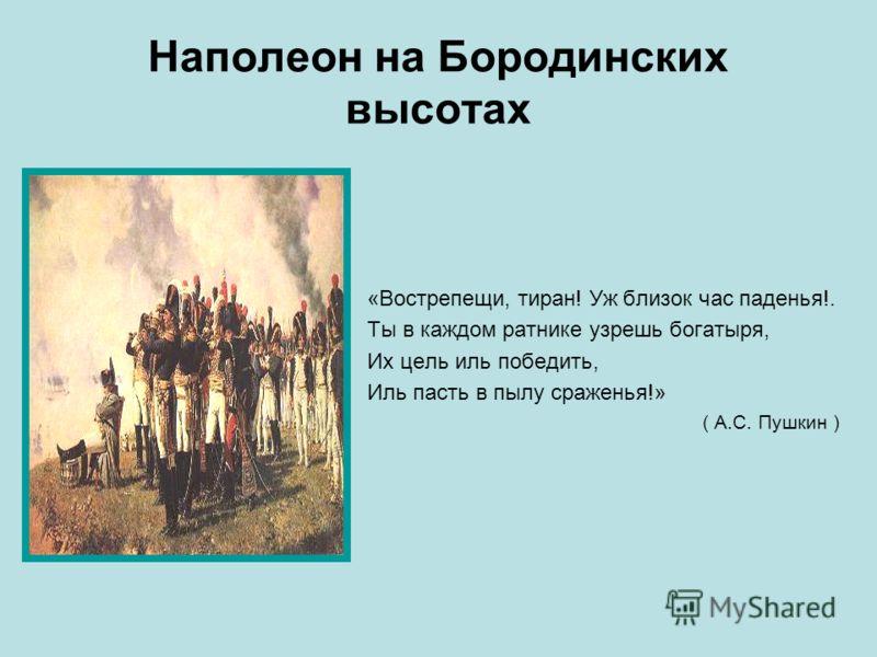 Наполеон на Бородинских высотах «Вострепещи, тиран! Уж близок час паденья!. Ты в каждом ратнике узрешь богатыря, Их цель иль победить, Иль пасть в пылу сраженья!» ( А.С. Пушкин )