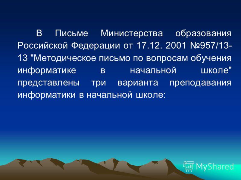В Письме Министерства образования Российской Федерации от 17.12. 2001 957/13- 13 Методическое письмо по вопросам обучения информатике в начальной школе представлены три варианта преподавания информатики в начальной школе: