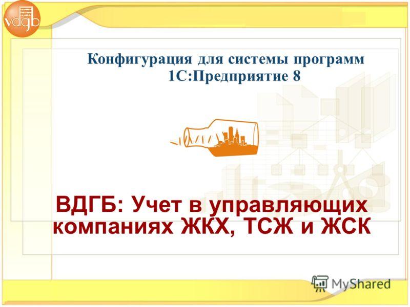 Конфигурация для системы программ 1С:Предприятие 8 ВДГБ: Учет в управляющих компаниях ЖКХ, ТСЖ и ЖСК
