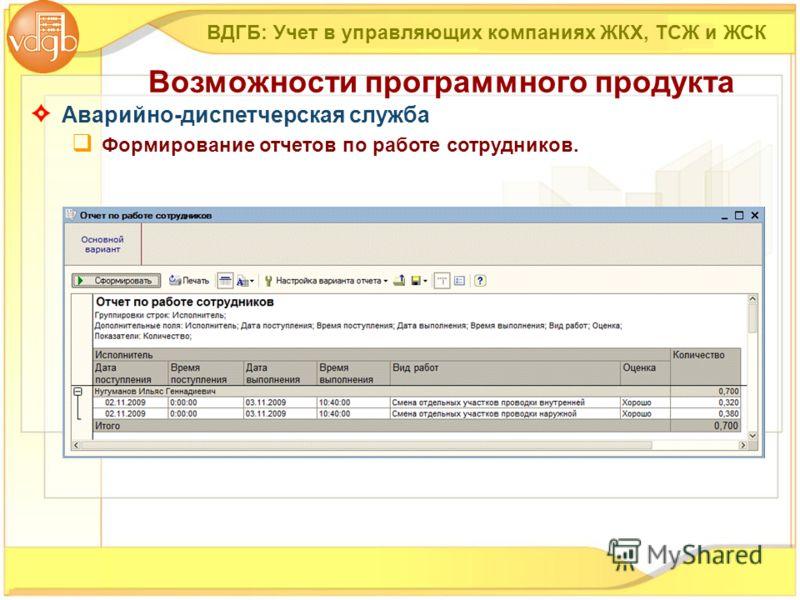 ВДГБ: Учет в управляющих компаниях ЖКХ, ТСЖ и ЖСК Возможности программного продукта Аварийно-диспетчерская служба Формирование отчетов по работе сотрудников.