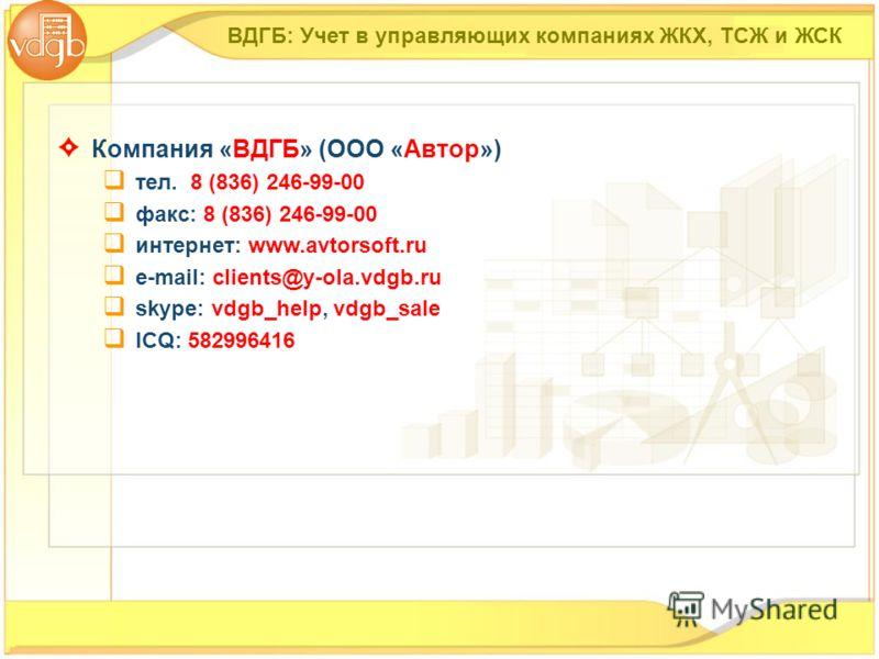 ВДГБ: Учет в управляющих компаниях ЖКХ, ТСЖ и ЖСК Компания «ВДГБ» (ООО «Автор») тел. 8 (836) 246-99-00 факс: 8 (836) 246-99-00 интернет: www.avtorsoft.ru е-mail: clients@y-ola.vdgb.ru skype: vdgb_help, vdgb_sale ICQ: 582996416