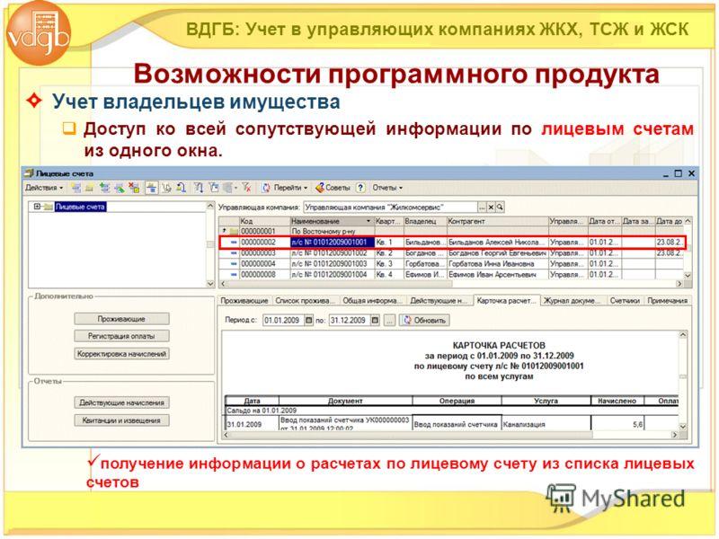 Учет владельцев имущества Доступ ко всей сопутствующей информации по лицевым счетам из одного окна. ВДГБ: Учет в управляющих компаниях ЖКХ, ТСЖ и ЖСК Возможности программного продукта получение информации о расчетах по лицевому счету из списка лицевы