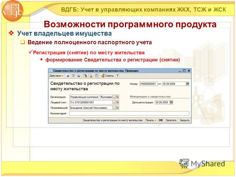 Учет владельцев имущества Ведение полноценного паспортного учета ВДГБ: Учет в управляющих компаниях ЖКХ, ТСЖ и ЖСК Возможности программного продукта Регистрация (снятие) по месту жительства формирование Свидетельства о регистрации (снятии)