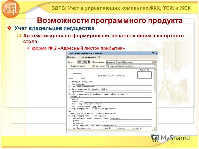 Учет владельцев имущества Автоматизировано формирование печатных форм паспортного стола форма 2 «Адресный листок прибытия» ВДГБ: Учет в управляющих компаниях ЖКХ, ТСЖ и ЖСК Возможности программного продукта