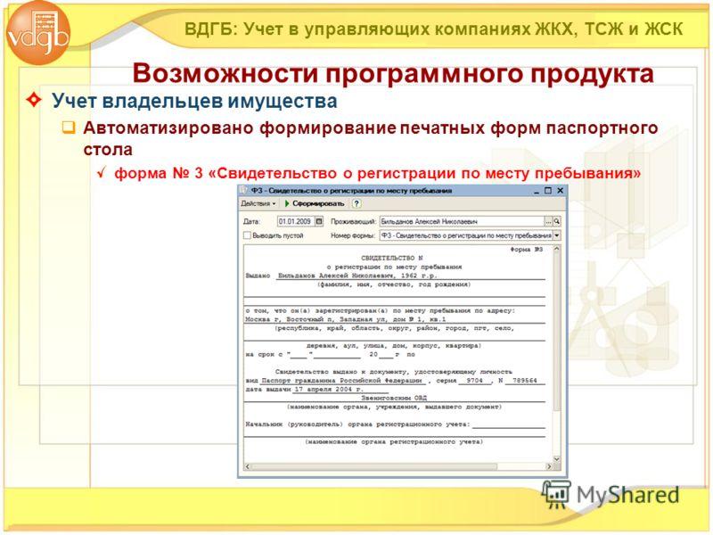 Учет владельцев имущества Автоматизировано формирование печатных форм паспортного стола форма 3 «Свидетельство о регистрации по месту пребывания» ВДГБ: Учет в управляющих компаниях ЖКХ, ТСЖ и ЖСК Возможности программного продукта
