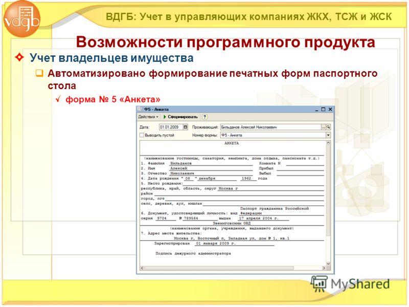 Учет владельцев имущества Автоматизировано формирование печатных форм паспортного стола форма 5 «Анкета» ВДГБ: Учет в управляющих компаниях ЖКХ, ТСЖ и ЖСК Возможности программного продукта