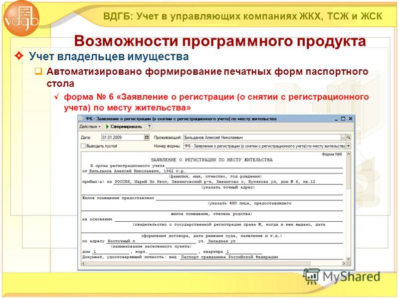 Учет владельцев имущества Автоматизировано формирование печатных форм паспортного стола форма 6 «Заявление о регистрации (о снятии с регистрационного учета) по месту жительства» ВДГБ: Учет в управляющих компаниях ЖКХ, ТСЖ и ЖСК Возможности программно